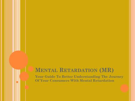 M ENTAL R ETARDATION (MR) Your Guide To Better Understanding The Journey Of Your Consumers With Mental Retardation.