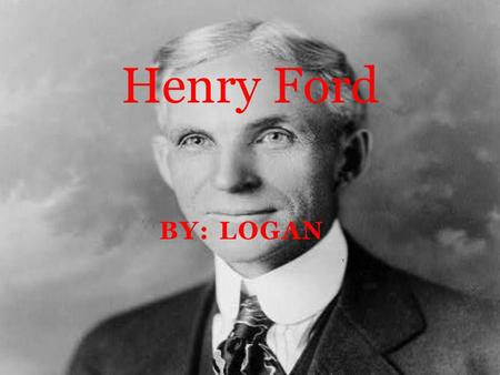 BY: LOGAN Henry Ford. Where he was born Henry Ford was born on July 30, 1863 in Dearborn, Michigan.