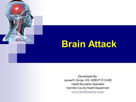 Brain Attack Developed By: James R. Ginder, MS, NREMT,PI,CHES