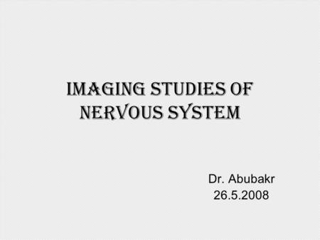 Imaging studies of nervous system Dr. Abubakr 26.5.2008.