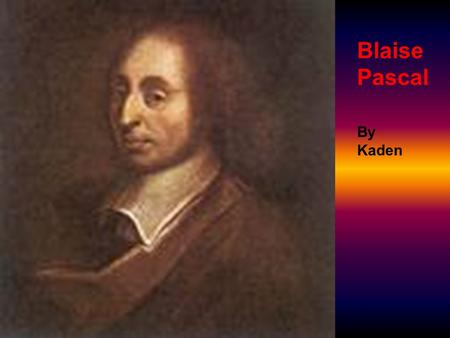 Blaise Pascal By Kaden. Life and Education Blaise was born at Clermont on June 19,1623. In 1650 he stopped studying about what he liked to study about.
