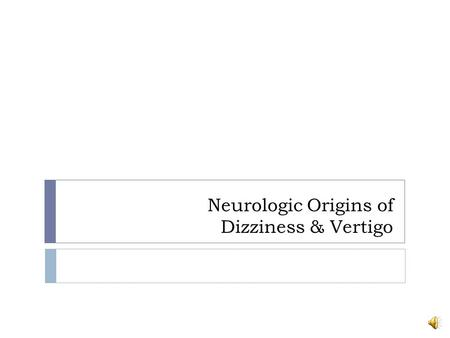 Neurologic Origins of Dizziness & Vertigo Clinical presentations of Dizziness or Vertigo that is of Neurologic Origin  Neurologically mediated dizziness.