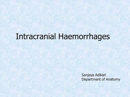 Intracranial Haemorrhages Sanjaya Adikari Department of Anatomy.