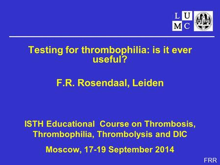 FRR Testing for thrombophilia: is it ever useful? F.R. Rosendaal, Leiden ISTH Educational Course on Thrombosis, Thrombophilia, Thrombolysis and DIC Moscow,