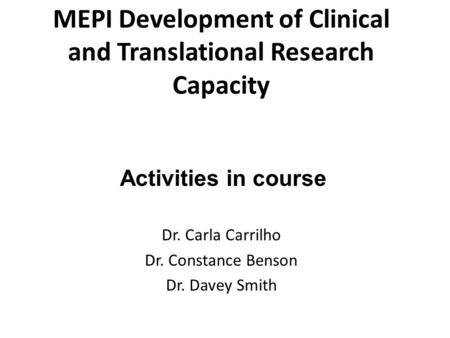 MEPI Development of Clinical and Translational Research Capacity Dr. Carla Carrilho Dr. Constance Benson Dr. Davey Smith Activities in course.
