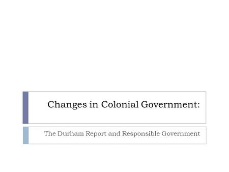 Changes in Colonial Government: The Durham Report and Responsible Government.