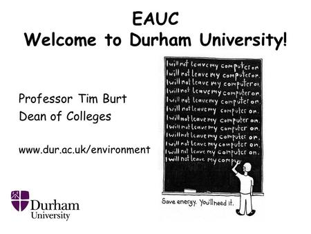 EAUC Welcome to Durham University! Professor Tim Burt Dean of Colleges www.dur.ac.uk/environment.