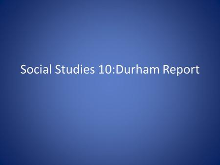 Social Studies 10:Durham Report. What was the Durham Report? Lord Durham was sent to the Canada in 1838 to investigate the causes of the rebellions and.