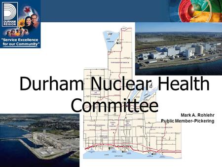Durham Nuclear Health Committee Mark A. Rohlehr Public Member- Pickering.