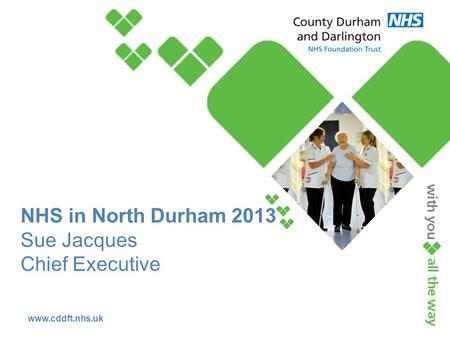 Www.cddft.nhs.uk NHS in North Durham 2013 Sue Jacques Chief Executive.