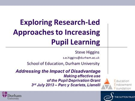 Exploring Research-Led Approaches to Increasing Pupil Learning Steve Higgins School of Education, Durham University Addressing.