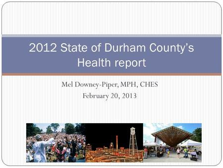 Mel Downey-Piper, MPH, CHES February 20, 2013 2012 State of Durham County's Health report.