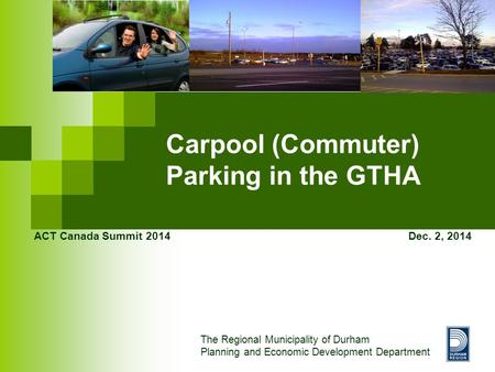 Carpool (Commuter) Parking in the GTHA ACT Canada Summit 2014 Dec. 2, 2014 The Regional Municipality of Durham Planning and Economic Development Department.