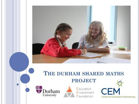 T HE DURHAM SHARED MATHS PROJECT. Peer Tutoring and EEF CEM involvement in Peer Tutoring Fife and Vic's research Educational Endowment Foundation.