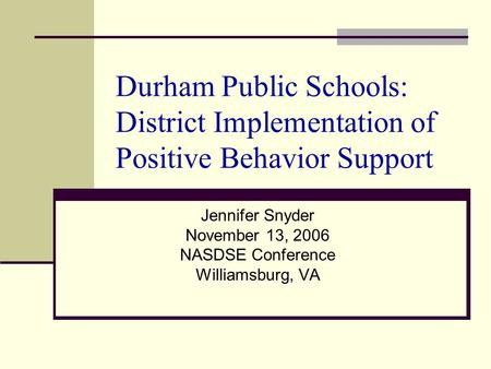 Durham Public Schools: District Implementation of Positive Behavior Support Jennifer Snyder November 13, 2006 NASDSE Conference Williamsburg, VA.