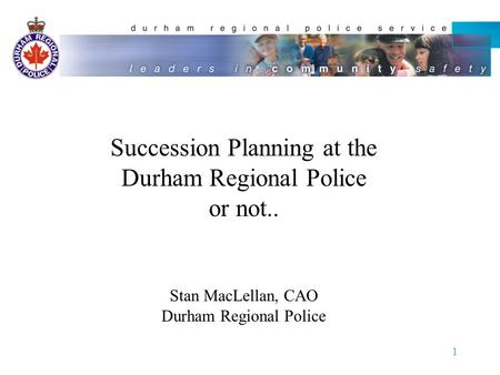 1 Succession Planning at the Durham Regional Police or not.. Stan MacLellan, CAO Durham Regional Police.
