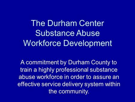 The Durham Center Substance Abuse Workforce Development A commitment by Durham County to train a highly professional substance abuse workforce in order.