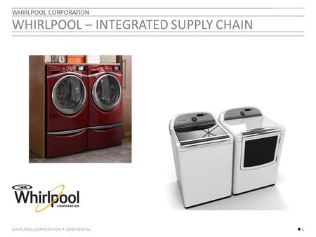 WHIRLPOOL CORPORATION  CONFIDENTIAL WHIRLPOOL – INTEGRATED SUPPLY CHAIN WHIRLPOOL CORPORATION 1.