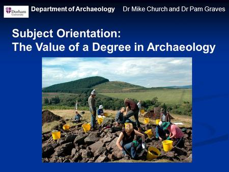 Department of Archaeology Dr Mike Church and Dr Pam Graves Subject Orientation: The Value of a Degree in Archaeology.