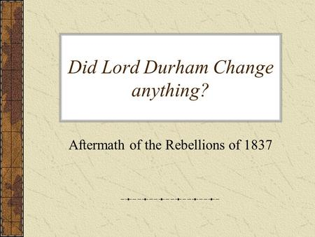 Did Lord Durham Change anything? Aftermath of the Rebellions of 1837.