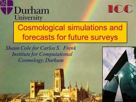 Institute for Computational Cosmology Durham University Shaun Cole for Carlos S. Frenk Institute for Computational Cosmology, Durham Cosmological simulations.