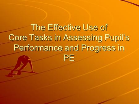 The Effective Use of Core Tasks in Assessing Pupil's Performance and Progress in PE.