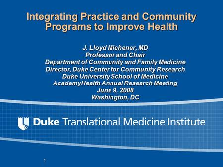 1 Integrating Practice and Community Programs to Improve Health J. Lloyd Michener, MD Professor and Chair Department of Community and Family Medicine Director,