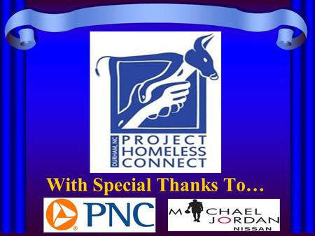 With Special Thanks To…. Durham Project Homeless Connect 2013 Welcome To: CONNECT THE DOTS...HELP END HOMELESSNESS IN DURHAM Connect The Dots... Help.