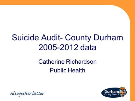 Suicide Audit- County Durham 2005-2012 data Catherine Richardson Public Health.