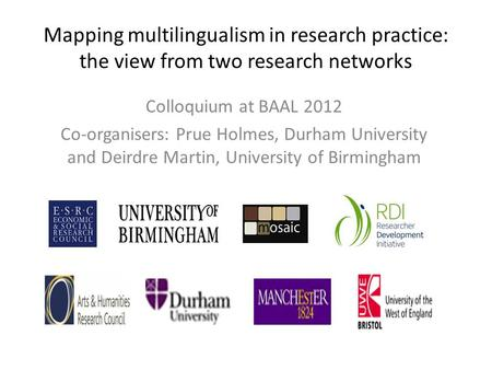 Mapping multilingualism in research practice: the view from two research networks Colloquium at BAAL 2012 Co-organisers: Prue Holmes, Durham University.