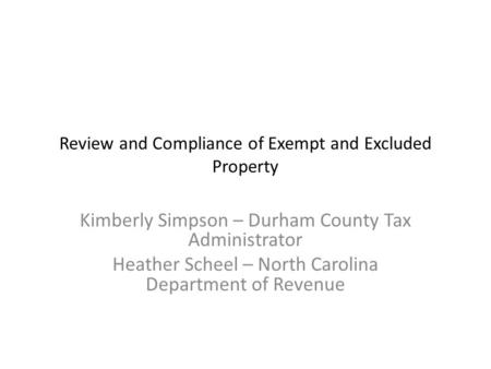Review and Compliance of Exempt and Excluded Property Kimberly Simpson – Durham County Tax Administrator Heather Scheel – North Carolina Department of.