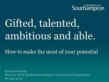 Gifted, talented, ambitious and able. How to make the most of your potential Richard Kennett Director of UK Student Recruitment, Outreach and Admissions.