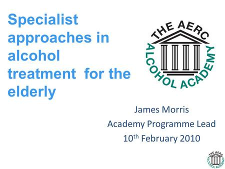 James Morris Academy Programme Lead 10 th February 2010 Specialist approaches in alcohol treatment for the elderly.