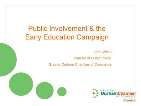 Public Involvement & the Early Education Campaign John White Director of Public Policy, Greater Durham Chamber of Commerce 1.