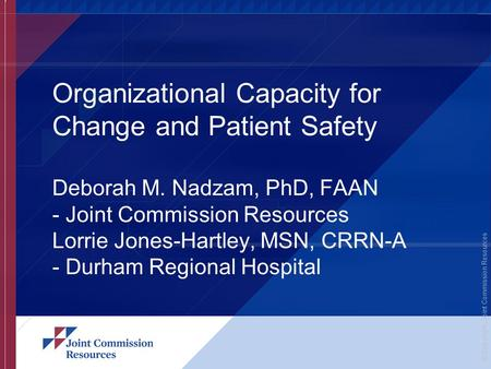 © Copyright, Joint Commission Resources Organizational Capacity for Change and Patient Safety Deborah M. Nadzam, PhD, FAAN - Joint Commission Resources.