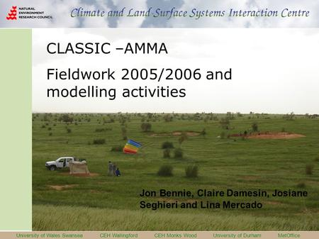 University of Wales Swansea CEH Wallingford CEH Monks Wood University of Durham MetOffice CLASSIC –AMMA Fieldwork 2005/2006 and modelling activities Jon.