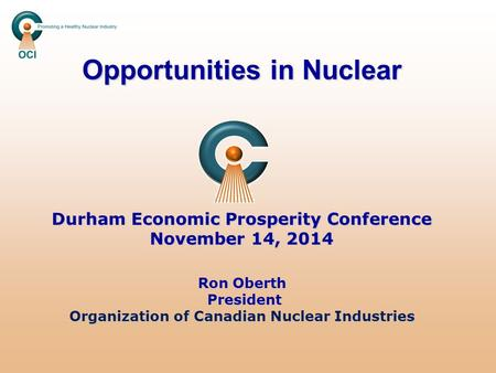 Opportunities in Nuclear Durham Economic Prosperity Conference November 14, 2014 Ron Oberth President Organization of Canadian Nuclear Industries.
