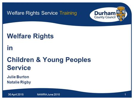 30 April 2015NAWRA June 20101 Welfare Rights Service Training Welfare Rights in Children & Young Peoples Service Julie Burton Natalie Rigby.