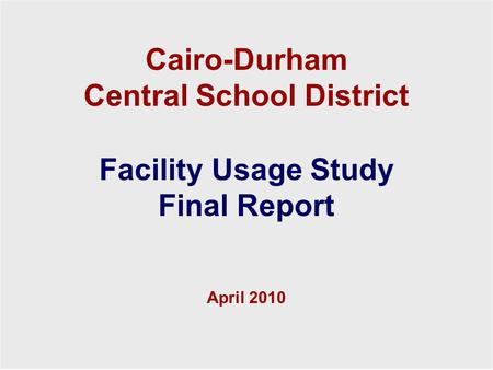 Cairo-Durham Central School District 1 Facility Usage Study Final Report April 2010 Cairo-Durham Central School District Facility Usage Study Final Report.