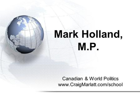 Canadian & World Politics www.CraigMarlatt.com/school Mark Holland, M.P.