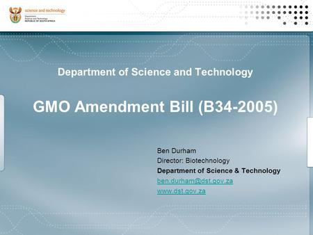 Ben Durham Director: Biotechnology Department of Science & Technology  Department of Science and Technology GMO Amendment.