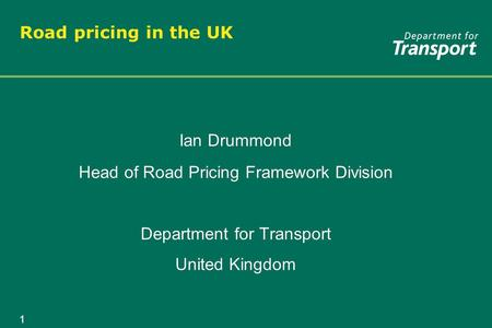 1 Road pricing in the UK Ian Drummond Head of Road Pricing Framework Division Department for Transport United Kingdom Ian Drummond Head of Road Pricing.