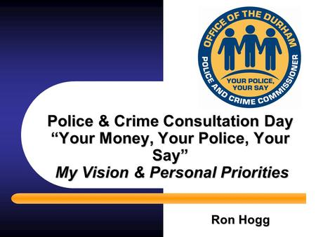 "Police & Crime Consultation Day ""Your Money, Your Police, Your Say"" My Vision & Personal Priorities Ron Hogg."