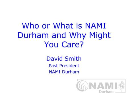 Who or What is NAMI Durham and Why Might You Care? David Smith Past President NAMI Durham.