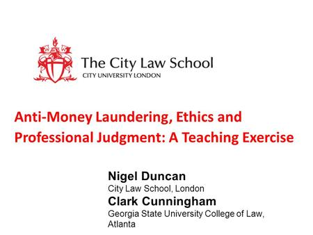 Anti-Money Laundering, Ethics and Professional Judgment: A Teaching Exercise Nigel Duncan City Law School, London Clark Cunningham Georgia State University.