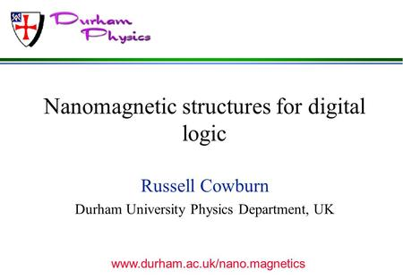 Nanomagnetic structures for digital logic Russell Cowburn Durham University Physics Department, UK www.durham.ac.uk/nano.magnetics.