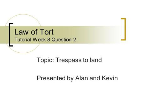 Law of Tort Tutorial Week 8 Question 2 Topic: Trespass to land Presented by Alan and Kevin.