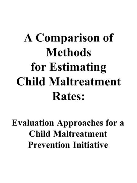 A Comparison of Methods for Estimating Child Maltreatment Rates: Evaluation Approaches for a Child Maltreatment Prevention Initiative.