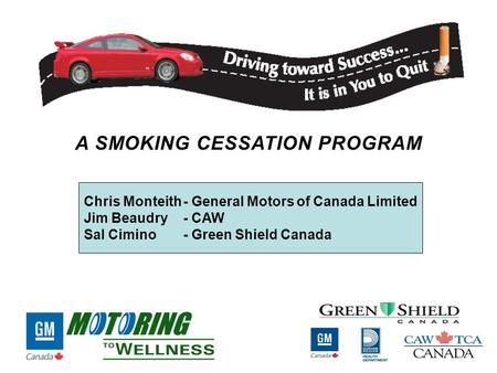 Chris Monteith- General Motors of Canada Limited Jim Beaudry - CAW Sal Cimino - Green Shield Canada A SMOKING CESSATION PROGRAM.