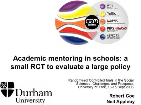 Robert Coe Neil Appleby Academic mentoring in schools: a small RCT to evaluate a large policy Randomised Controlled trials in the Social Sciences: Challenges.